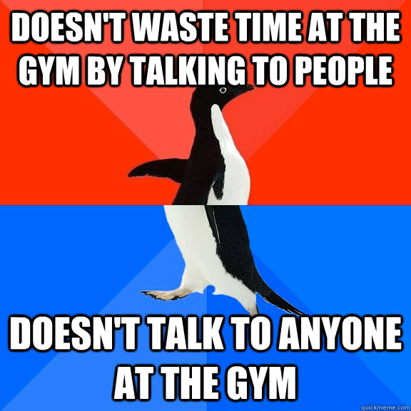 doesnt waste time at the gym by talking to people doesnt t - Socially Awesome Awkward Penguin