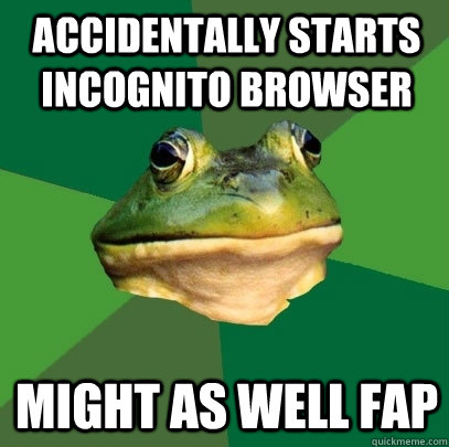 accidentally starts incognito browser might as well fap - Foul Bachelor Frog