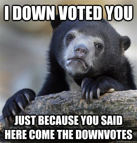 i down voted you just because you said here come the downvot - Confession Bear