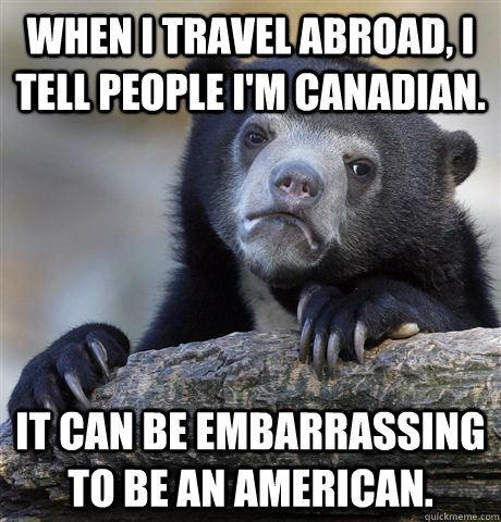 when i travel abroad i tell people im canadian it can be  - Confession Bear