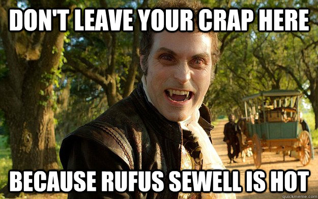 dont leave your crap here because rufus sewell is hot -