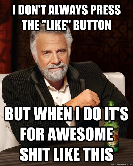 i dont always press the like button but when i do its fo - The Most Interesting Man In The World