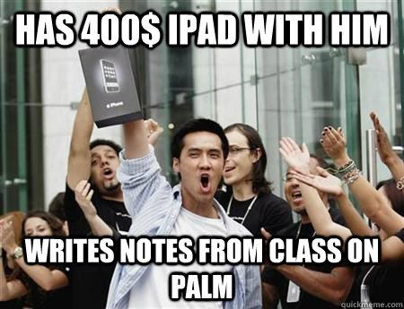 has 400 ipad with him writes notes from class on palm - Annoying Apple Fanboy