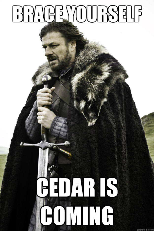 brace yourself cedar is coming - Winter is coming