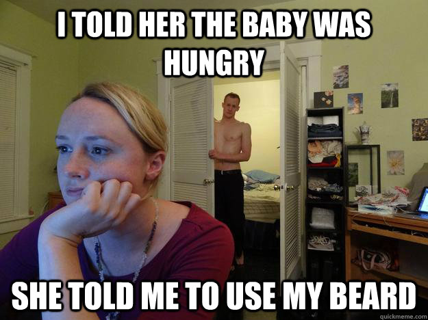 i told her the baby was hungry she told me to use my beard - Redditors boyfriend
