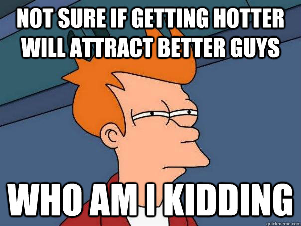 not sure if getting hotter will attract better guys who am i - Futurama Fry