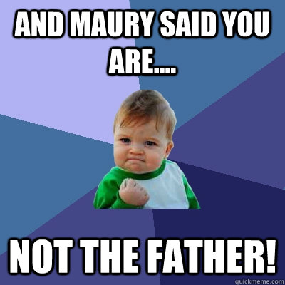and maury said you are not the father - Success Kid