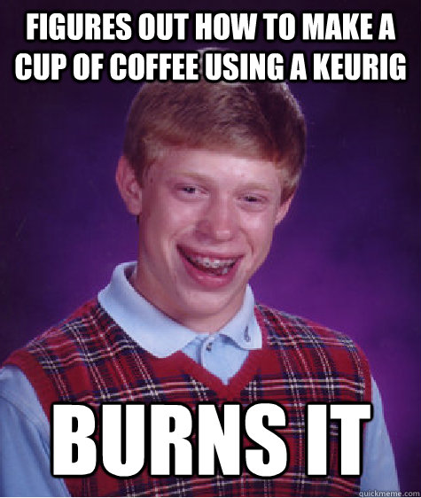 figures out how to make a cup of coffee using a keurig burns - Bad Luck Brian