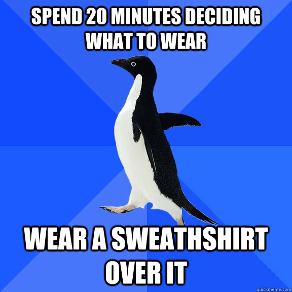 spend 20 minutes deciding what to wear wear a sweathshirt ov - Socially Awkward Penguin