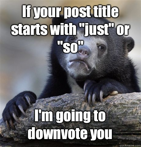 If your post title starts with just or so I actually think s - Confession Bear