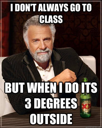 i dont always go to class but when i do its 3 degrees outsi - The Most Interesting Man In The World