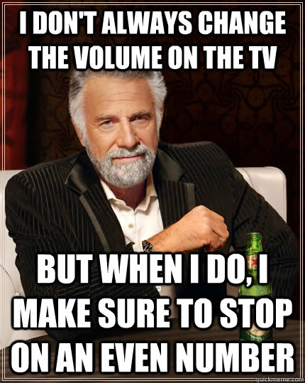 i dont always change the volume on the tv but when i do i  - The Most Interesting Man In The World