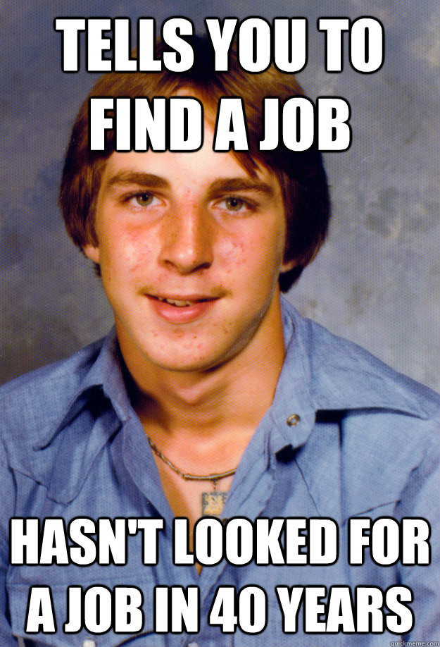 tells you to find a job hasnt looked for a job in 40 years - Old Economy Steven
