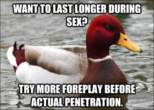 want to last longer during sex try more foreplay before act - Malicious Advice Mallard