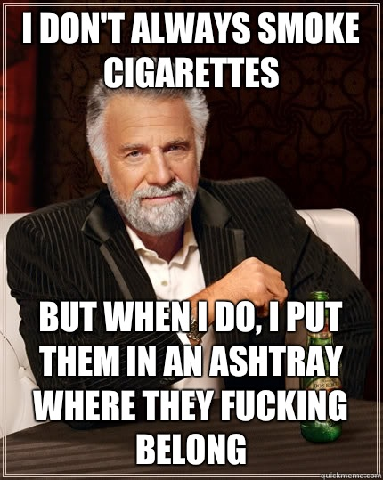 I dont always smoke cigarettes but when I do i walk everywhe - The Most Interesting Man In The World