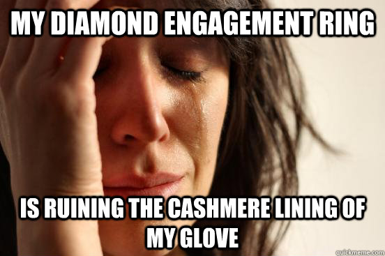 my diamond engagement ring is ruining the cashmere lining of - First World Problems