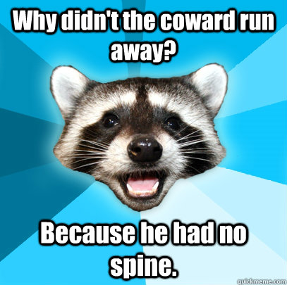 why didnt the coward run away because he had no spine - Lame Pun Coon