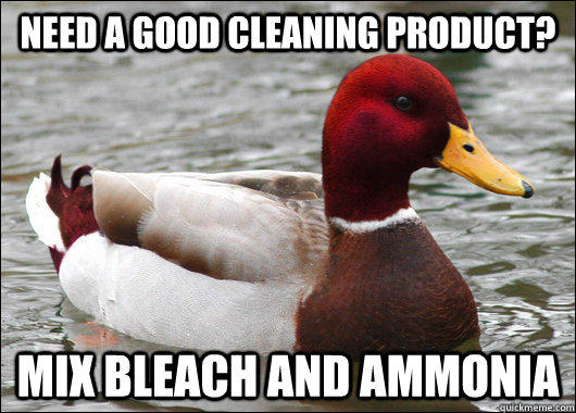 need a good cleaning product mix bleach and ammonia - Malicious Advice Mallard