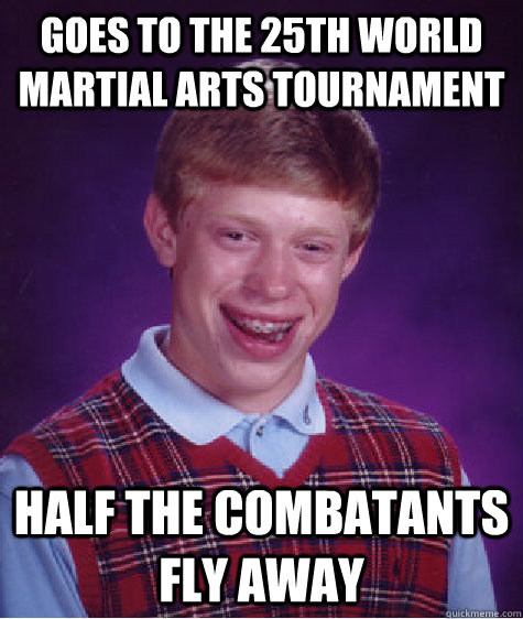 goes to the 25th world martial arts tournament half the comb - Bad Luck Brian