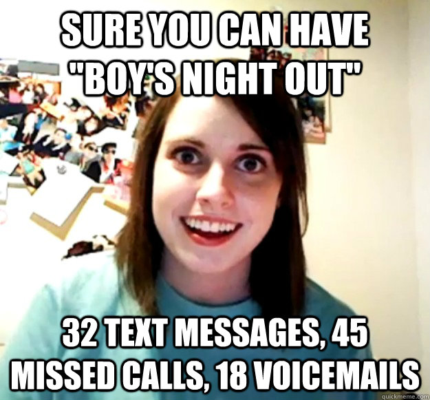 sure you can have boys night out 32 text messages 45 mis - Overly Attached Girlfriend