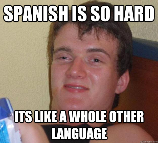 spanish is so hard its like a whole other language - 10 Guy