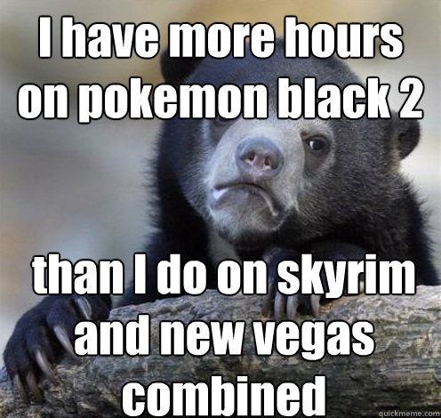 i have more hours on pokemon black 2 than i do on skyrim and - Confession Bear Eating
