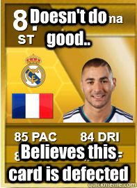 doesnt do good believes this card is defected  - Benzema