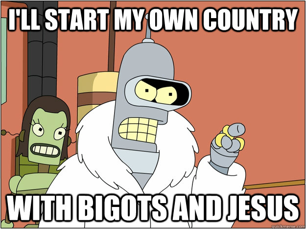 ill start my own country with bigots and jesus - BENDER STATE MEET