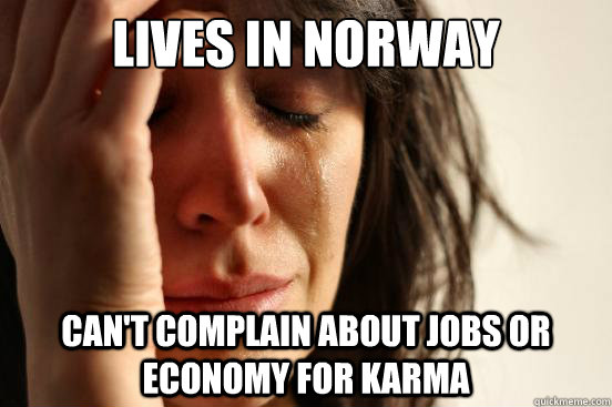 lives in norway cant complain about jobs or economy for kar - First World Problems