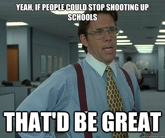 yeah if people could stop shooting up schools thatd be gre - Lumbergh