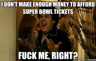 i dont make enough money to afford super bowl tickets fuck  - Fuck Me Right