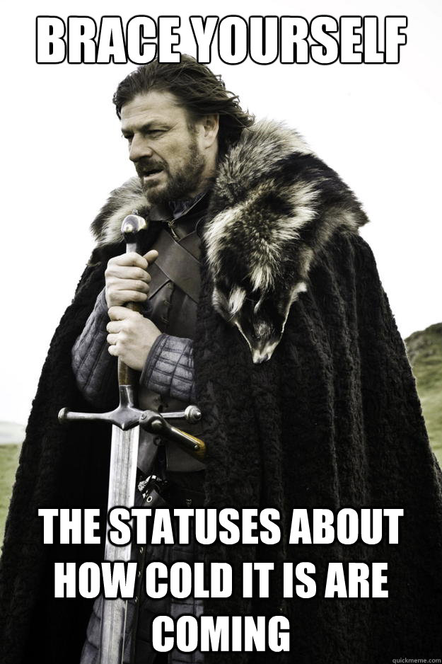 brace yourself the statuses about how cold it is are coming - Winter is coming