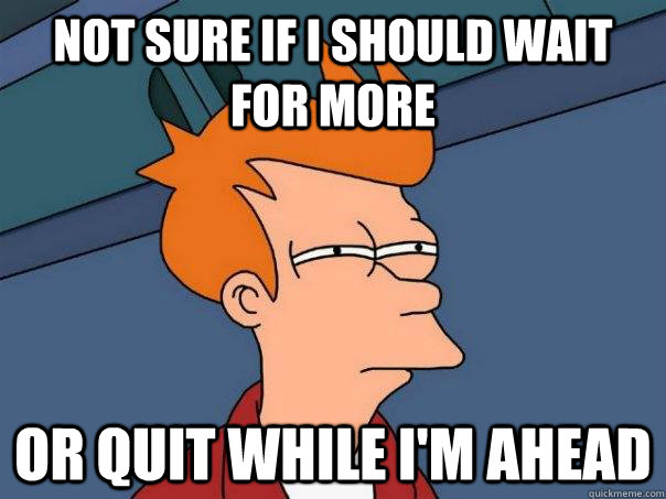 not sure if i should wait for more or quit while im ahead - Futurama Fry