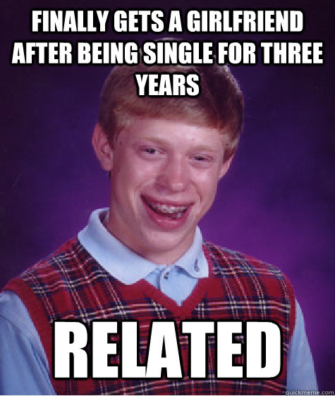 finally gets a girlfriend after being single for three years - Bad Luck Brian