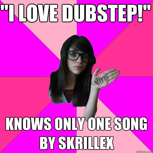 i love dubstep knows only one song by skrillex - Idiot Nerd Girl