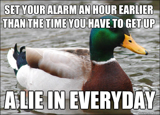 set your alarm an hour earlier than the time you have to get - Actual Advice Mallard