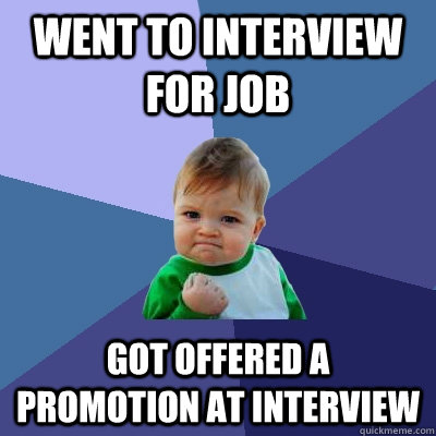 went to interview for job got offered a promotion at intervi - Success Kid