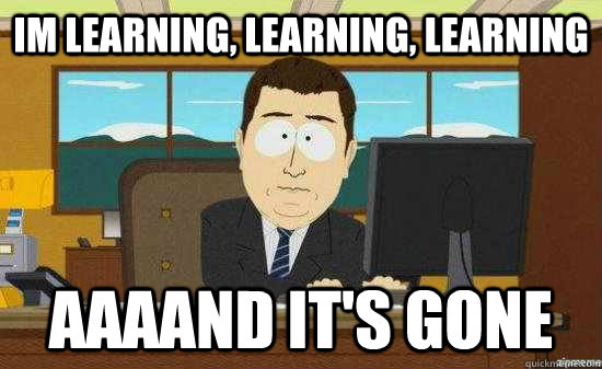 im learning learning learning aaaand its gone - aaaand its gone