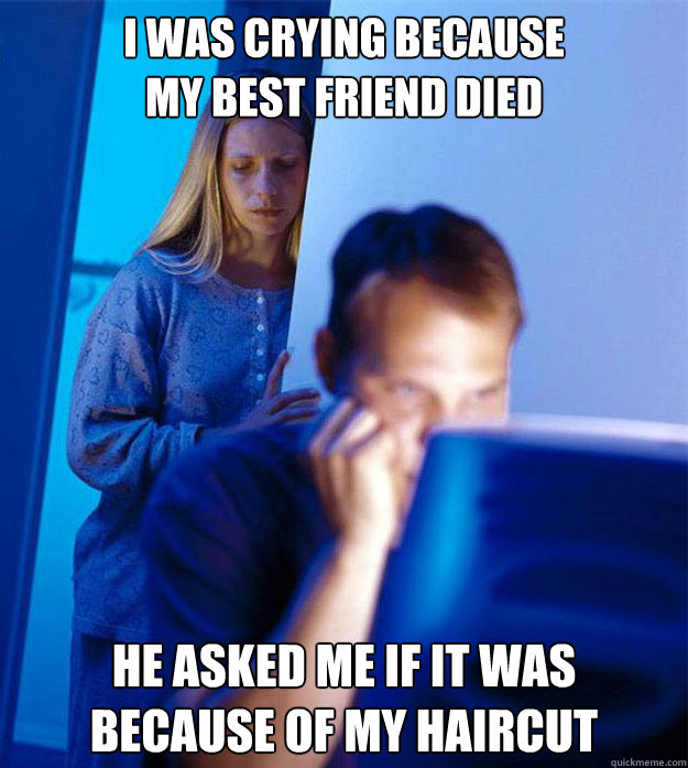i was crying because my best friend died he asked me if it  - Redditors Wife