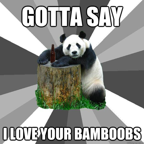 gotta say i love your bamboobs - Pickup-Line Panda
