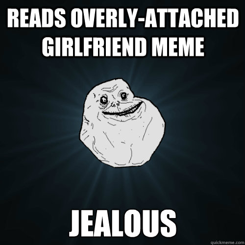 reads overlyattached girlfriend meme jealous - Forever Alone