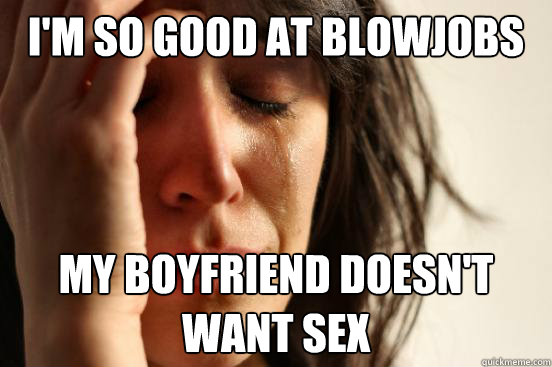 im so good at blowjobs my boyfriend doesnt want sex - First World Problems
