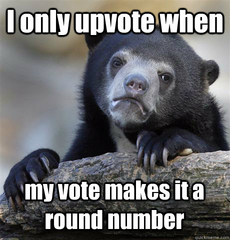 i only upvote when my vote makes it a round number - Confession Bear