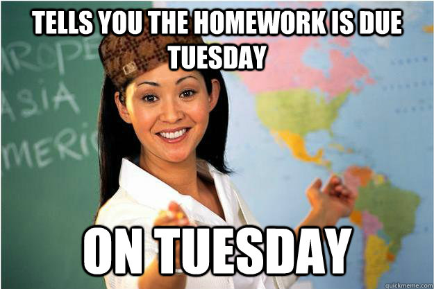 tells you the homework is due tuesday on tuesday - Scumbag Teacher