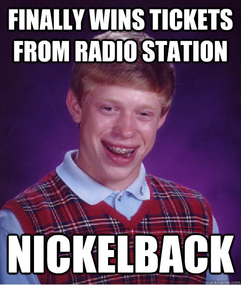 finally wins tickets from radio station nickelback - Bad Luck Brian