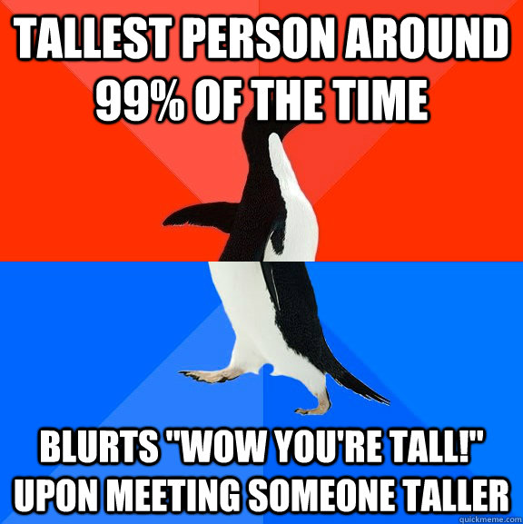 tallest person around 99 of the time blurts wow youre tal - Socially Awesome Awkward Penguin