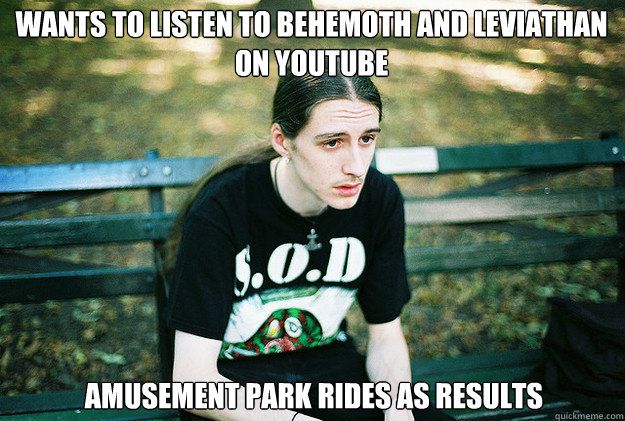 wants to listen to behemoth and leviathan on youtube amu - First World Metal Problems