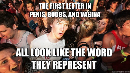 the first letter in penis boobs and vagina all look like  - Sudden Clarity Clarence