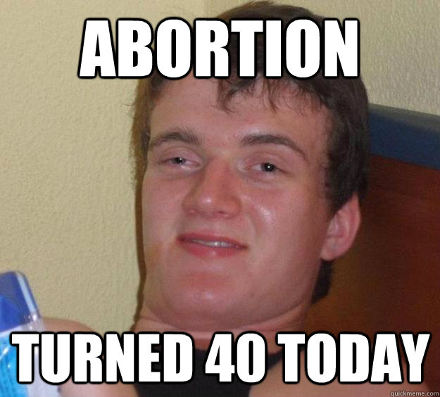 abortion turned 40 today - 10 Guy