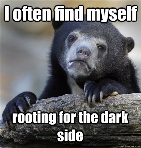 i often find myself rooting for the dark side - Confession Bear